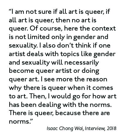 """I am not sure if all art is queer, if all art is queer, then no art is queer. Of course, here the context is not limited only in gender and sexuality. I also don't think if one artist deals with topics like gender and sexuality will necessarily become queer artist or doing queer art. I see more the reason why there is queer when it comes to art. Then, I would go for how art has been dealing with the norms. There is queer, because there are norms."" (Isaac Chong Wai, Interview, 2018)."