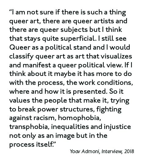 """I am not sure if there is such a thing queer art, there are queer artists and there are queer subjects but I think that stays quite superficial. I still see Queer as a political stand and I would classify queer art as art that visualizes and manifest a queer political view. If I think about it maybe it has more to do with the process, the work conditions, where and how it is presented. So it values the people that make it, trying to break power structures, fighting against racism, homophobia, transphobia, inequalities and injustice not only as an image but in the process itself."" (Yoav Admoni, Interview, 2018)."